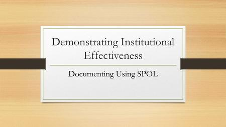 Demonstrating Institutional Effectiveness Documenting Using SPOL.