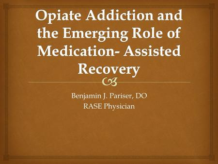 Benjamin J. Pariser, DO RASE Physician.  This presentation will review the option of Medication Assisted Treatment as part of a comprehensive recovery.