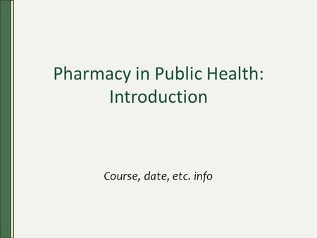 Pharmacy in Public Health: Introduction Course, date, etc. info.