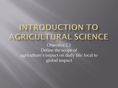 Objective 2.1 Define the scope of agriculture's impact on daily life: local to global impact.