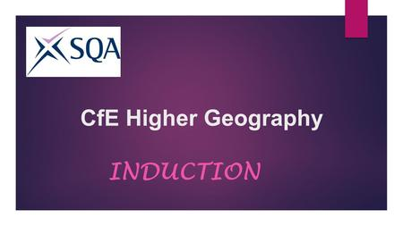 "CfE Higher Geography INDUCTION. ENTRY REQUIREMENTS  National 5 / Intermediate 2 Grade ""A"" or ""B"" in Geography, or any other Social Subject. English is."