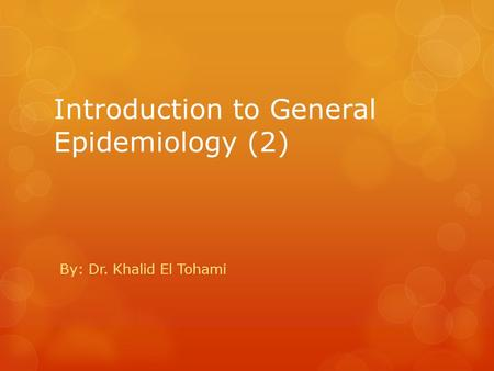 Introduction to General Epidemiology (2) By: Dr. Khalid El Tohami.