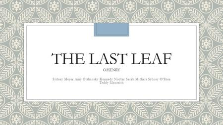 elements of the last leaf by o henry The last leaf by o henry is an interesting short story about a sick girl named  johnsy, who is deeply affected by a bare vine tree.
