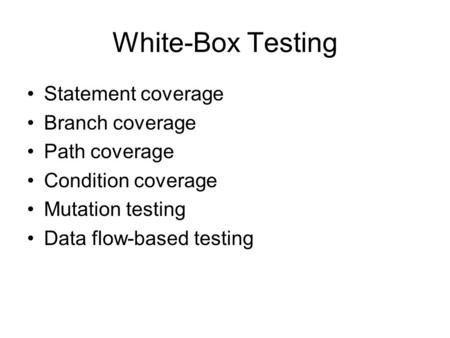 White-Box Testing Statement coverage Branch coverage Path coverage