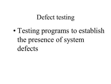 Defect testing Testing programs to establish the presence of system defects.