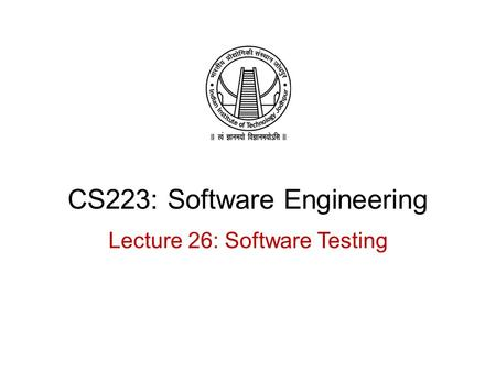 CS223: Software Engineering Lecture 26: Software Testing.