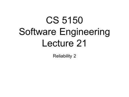 CS 5150 Software Engineering Lecture 21 Reliability 2.