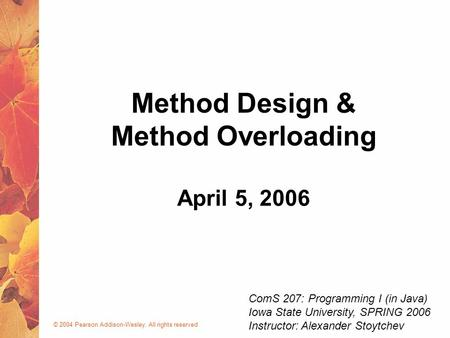 © 2004 Pearson Addison-Wesley. All rights reserved April 5, 2006 Method Design & Method Overloading ComS 207: Programming I (in Java) Iowa State University,