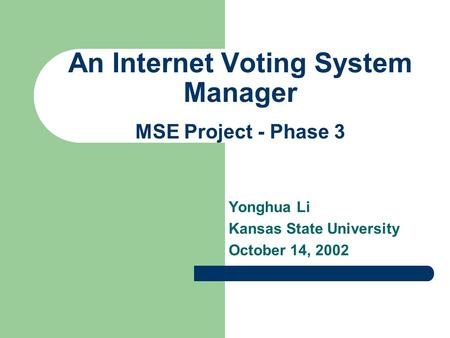 An Internet Voting System Manager Yonghua Li Kansas State University October 14, 2002 MSE Project - Phase 3.
