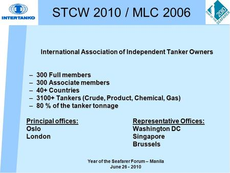 Year of the Seafarer Forum – Manila June 26 - 2010 STCW 2010 / MLC 2006 International Association of Independent Tanker Owners –300 Full members –300 Associate.