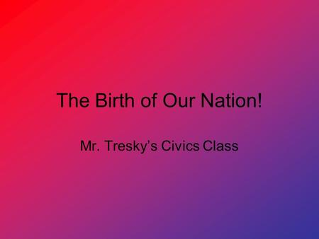 The Birth of Our Nation! Mr. Tresky's Civics Class.
