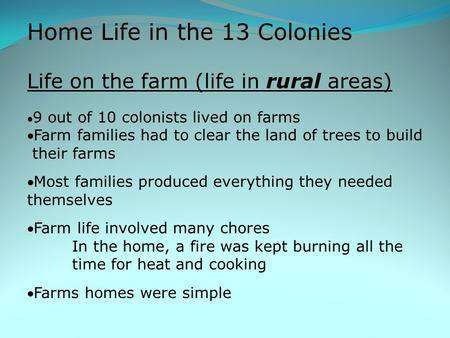 Home Life in the 13 Colonies Life on the farm (life in rural areas)  9 out of 10 colonists lived on farms Farm families had to clear the land of trees.
