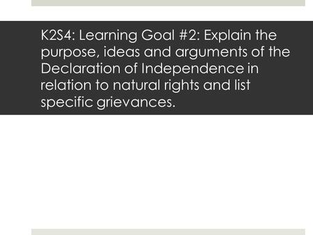 K2S4: Learning Goal #2: Explain the purpose, ideas and arguments of the Declaration of Independence in relation to natural rights and list specific grievances.