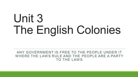 Unit 3 The English Colonies ANY GOVERNMENT IS FREE TO THE PEOPLE UNDER IT WHERE THE LAWS RULE AND THE PEOPLE ARE A PARTY TO THE LAWS.