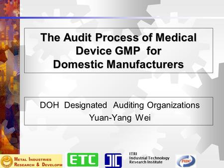 ITRI Industrial Technology Research Institute The Audit Process of Medical Device GMP for Domestic Manufacturers DOH Designated Auditing Organizations.