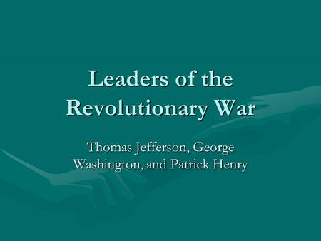 Leaders of the Revolutionary War Thomas Jefferson, George Washington, and Patrick Henry.