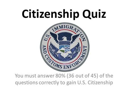 Citizenship Quiz You must answer 80% (36 out of 45) of the questions correctly to gain U.S. Citizenship.