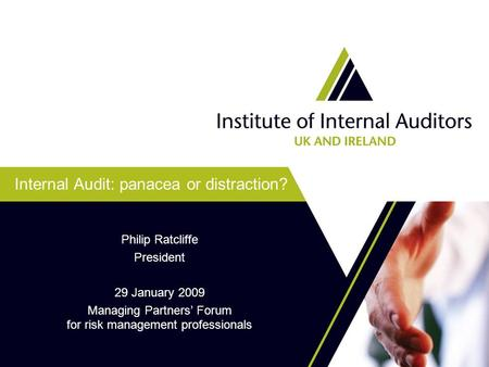 Internal Audit: panacea or distraction? Philip Ratcliffe President 29 January 2009 Managing Partners' Forum for risk management professionals.