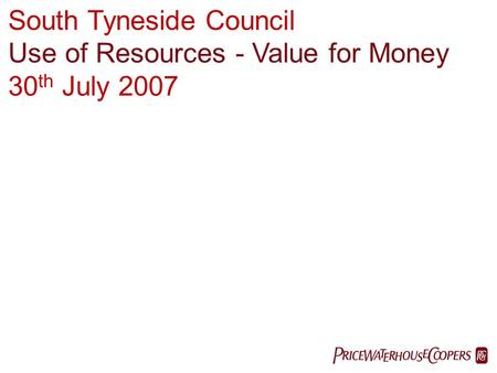 PricewaterhouseCoopers LLP  South Tyneside Council Use of Resources - Value for Money 30 th July 2007.