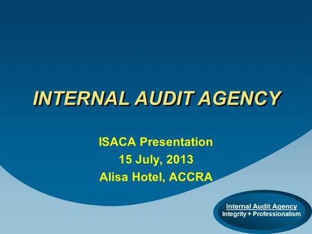 Internal Audit Agency Integrity + Professionalism INTERNAL AUDIT AGENCY ISACA Presentation 15 July, 2013 Alisa Hotel, ACCRA.