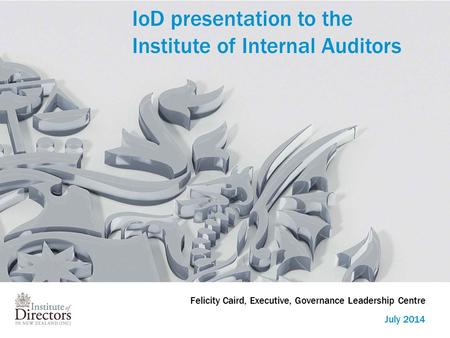IoD presentation to the Institute of Internal Auditors July 2014 Felicity Caird, Executive, Governance Leadership Centre.