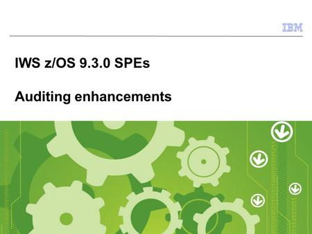 © 2009 IBM Corporation IWS z/OS 9.3.0 SPEs Auditing enhancements.