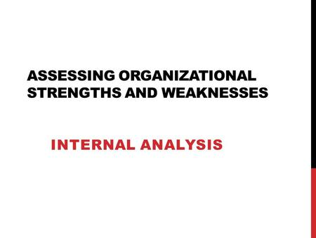 ASSESSING ORGANIZATIONAL STRENGTHS AND WEAKNESSES INTERNAL ANALYSIS.