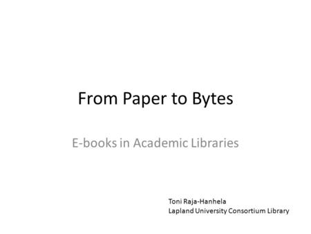 From Paper to Bytes E-books in Academic Libraries Toni Raja-Hanhela Lapland University Consortium Library.