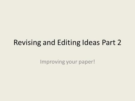 Revising and Editing Ideas Part 2 Improving your paper!
