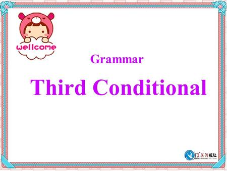 Grammar Third Conditional. Presentation Read the sentence and answer the questions. In the past, if I had wanted to see them, I would have had to visit.