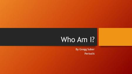 Who Am I? By Gregg Suber Period 6. About Me I was born October 18, 1996 I'm from El Paso originally.