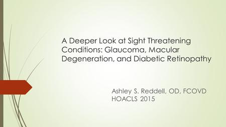 A Deeper Look at Sight Threatening Conditions: Glaucoma, Macular Degeneration, and Diabetic Retinopathy Ashley S. Reddell, OD, FCOVD HOACLS 2015.