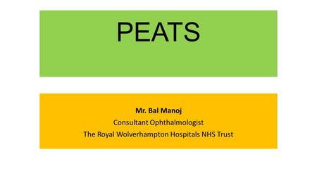 PEATS Mr. Bal Manoj Consultant Ophthalmologist The Royal Wolverhampton Hospitals NHS Trust.