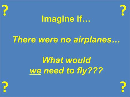 ? ?? ? Imagine if… There were no airplanes… What would we need to fly???