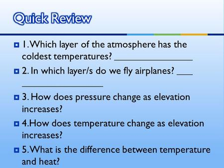  1. Which layer of the atmosphere has the coldest temperatures?  2. In which layer/s do we fly airplanes?  3. How does pressure change as elevation.