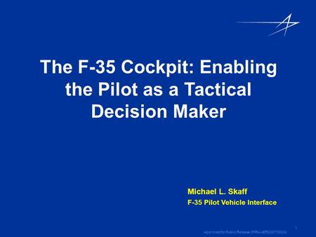 1 Approved for Public Release (PIRA AER200710024) The F-35 Cockpit: Enabling the Pilot as a Tactical Decision Maker Michael L. Skaff F-35 Pilot Vehicle.