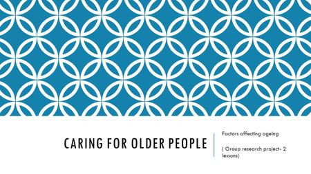 CARING FOR OLDER PEOPLE Factors affecting ageing ( Group research project- 2 lessons)