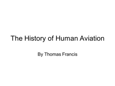 The History of Human Aviation By Thomas Francis. The Wright Brothers The Wright Brothers were the first people to fly a self-powered, heavier then air,