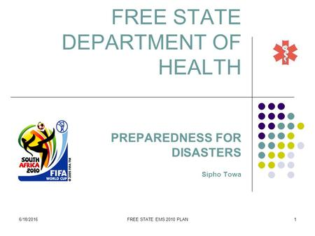 6/18/2016FREE STATE EMS 2010 PLAN1 FREE STATE DEPARTMENT OF HEALTH PREPAREDNESS FOR DISASTERS Sipho Towa.