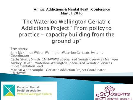 Presenters: Jane McKinnon Wilson Wellington Waterloo Geriatric Systems Coordinator Cathy Sturdy Smith CMHAWWD Specialized Geriatric Services Manager Audrey.