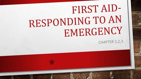 FIRST AID- RESPONDING TO AN EMERGENCY CHAPTER 1,2,3.