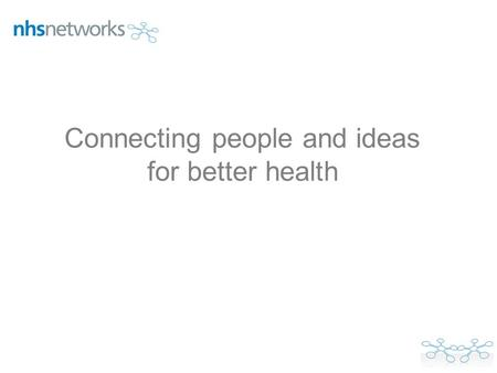 Connecting people and ideas for better health. Who are NHS Networks? What is the Healthcare Professionals Commissioning Network? What are the benefits.