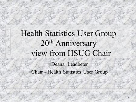 1 Health Statistics User Group 20 th Anniversary - view from HSUG Chair n Deana Leadbeter n Chair - Health Statistics User Group.