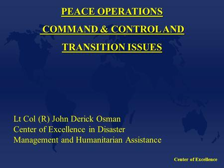 Center of Excellence PEACE OPERATIONS COMMAND & CONTROL AND COMMAND & CONTROL AND TRANSITION ISSUES Lt Col (R) John Derick Osman Center of Excellence in.
