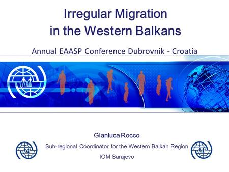 Irregular Migration in the Western Balkans Gianluca Rocco Sub-regional Coordinator for the Western Balkan Region IOM Sarajevo Annual EAASP Conference Dubrovnik.