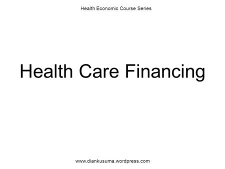 Health Care Financing Health Economic Course Series www.diankusuma.wordpress.com.