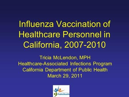 Influenza Vaccination of Healthcare Personnel in California, 2007-2010 Tricia McLendon, MPH Healthcare-Associated Infections Program California Department.