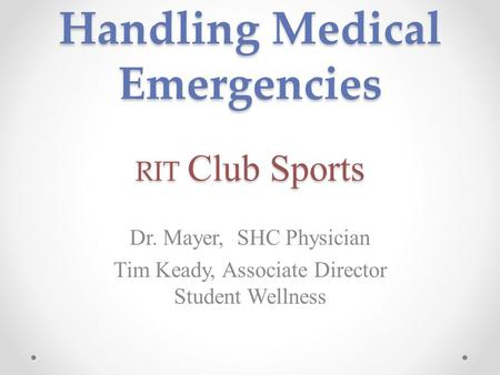 Handling Medical Emergencies RIT Club Sports Dr. Mayer, SHC Physician Tim Keady, Associate Director Student Wellness.