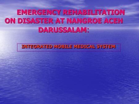 EMERGENCY REHABILITATION ON DISASTER AT NANGROE ACEH DARUSSALAM : INTEGRATED MOBILE MEDICAL SYSTEM.