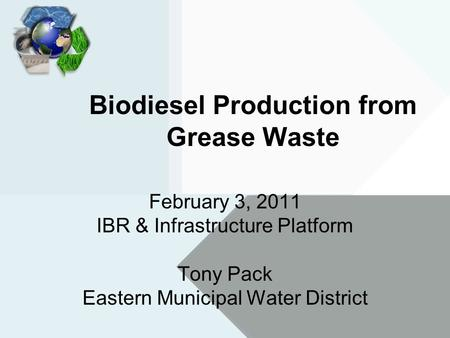 Biodiesel Production from Grease Waste February 3, 2011 IBR & Infrastructure Platform Tony Pack Eastern Municipal Water District.